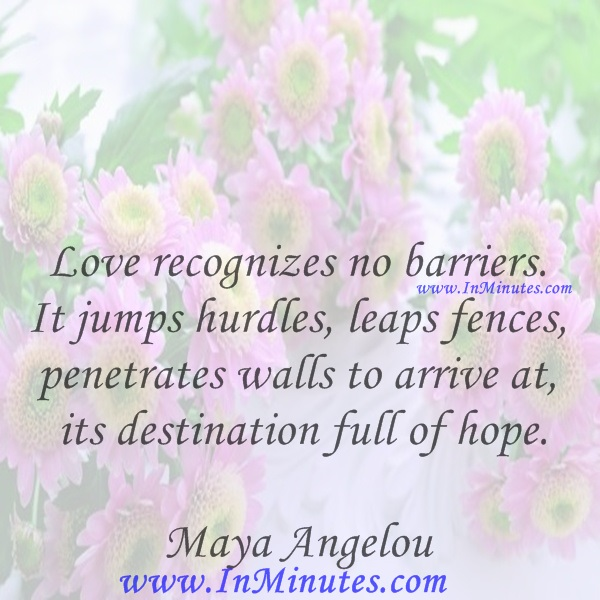 Love recognizes no barriers. It jumps hurdles, leaps fences, penetrates walls to arrive at its destination full of hope.Maya Angelou