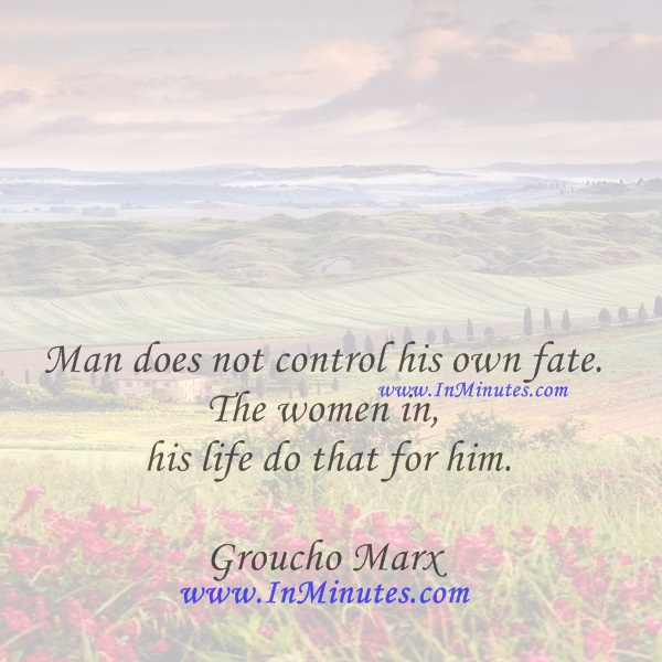 Man does not control his own fate. The women in his life do that for him.Groucho Marx