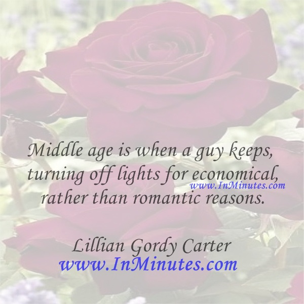 Middle age is when a guy keeps turning off lights for economical rather than romantic reasons.Lillian Gordy Carter