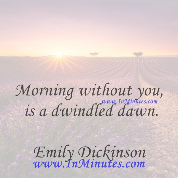 Morning without you is a dwindled dawn.Emily Dickinson