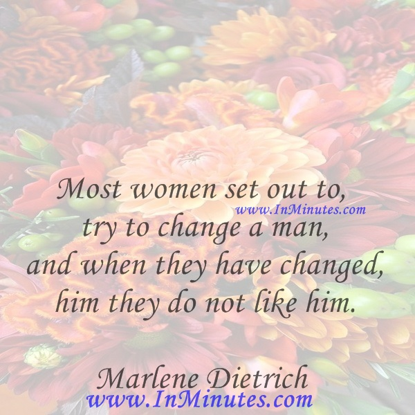 Most women set out to try to change a man, and when they have changed him they do not like him.Marlene Dietrich