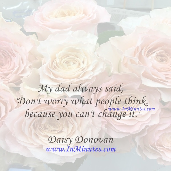My dad always said, 'Don't worry what people think, because you can't change it.'Daisy Donovan