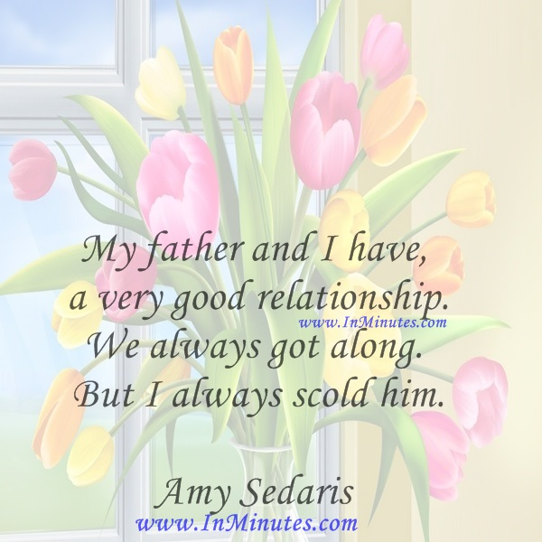 My father and I have a very good relationship. We always got along. But I always scold him.Amy Sedaris