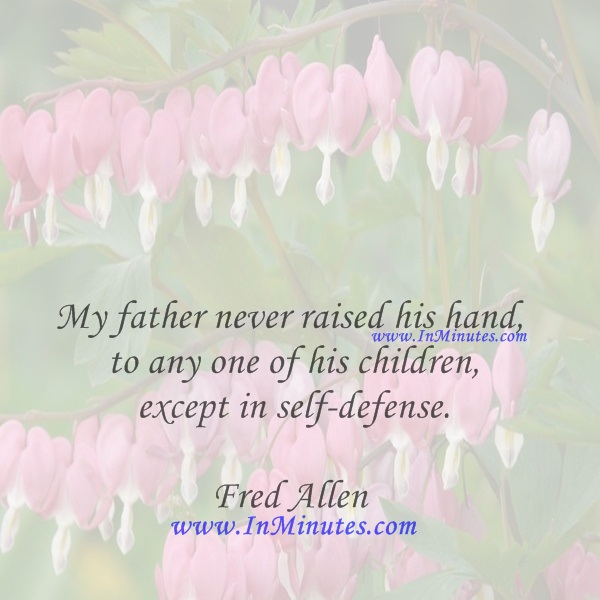 My father never raised his hand to any one of his children, except in self-defense.Fred Allen