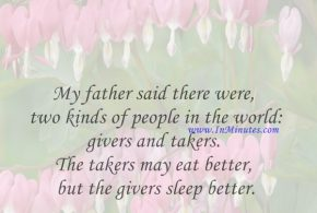 My father said there were two kinds of people in the world: givers and takers. The takers may eat better, but the givers sleep better.Marlo Thomas