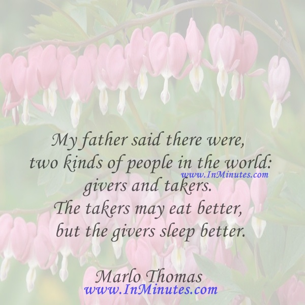 My father said there were two kinds of people in the world givers and takers. The takers may eat better, but the givers sleep better.Marlo Thomas