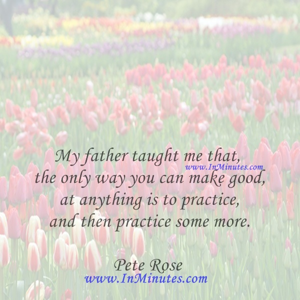 My father taught me that the only way you can make good at anything is to practice, and then practice some more.Pete Rose