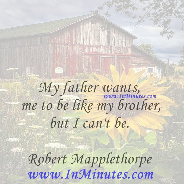 My father wants me to be like my brother, but I can't be.Robert Mapplethorpe