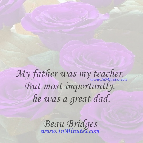 My father was my teacher. But most importantly he was a great dad.Beau Bridges