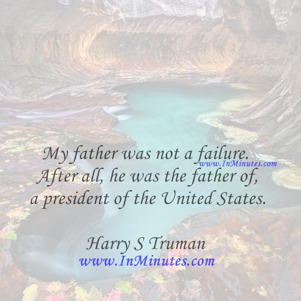 My father was not a failure. After all, he was the father of a president of the United States.Harry S Truman