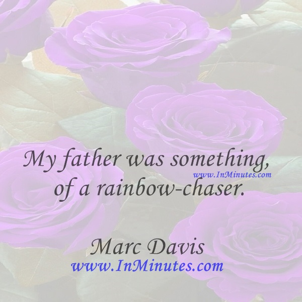My father was something of a rainbow-chaser.Marc Davis