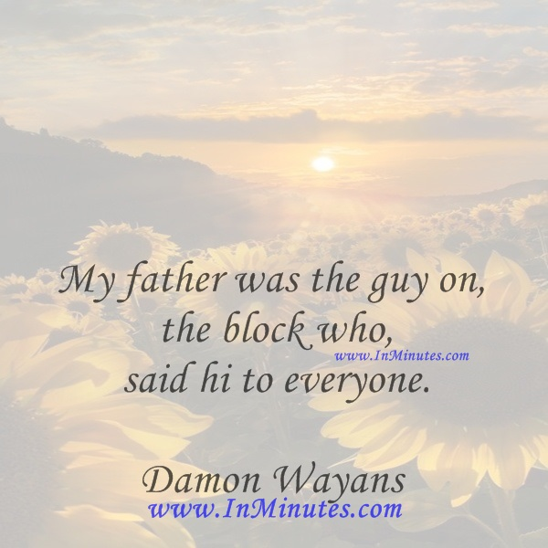 My father was the guy on the block who said hi to everyone.Damon Wayans