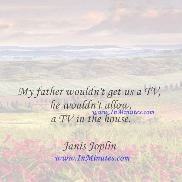My father wouldn't get us a TV, he wouldn't allow a TV in the house.Janis Joplin