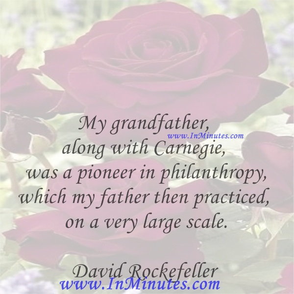 My grandfather, along with Carnegie, was a pioneer in philanthropy, which my father then practiced on a very large scale.David Rockefeller
