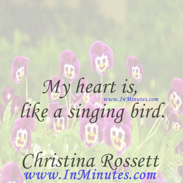 My heart is like a singing bird.Christina Rossetti