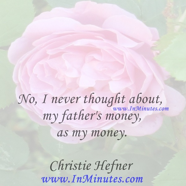 No, I never thought about my father's money as my money.Christie Hefner
