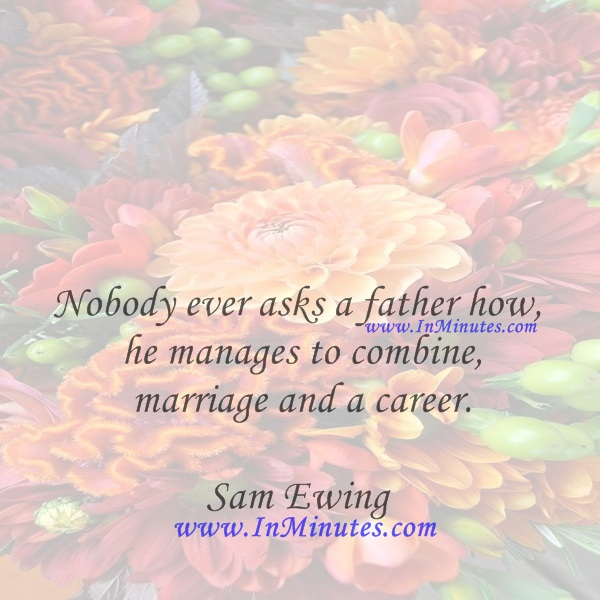 Nobody ever asks a father how he manages to combine marriage and a career.Sam Ewing