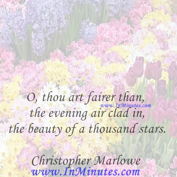 O, thou art fairer than the evening air clad in the beauty of a thousand stars.Christopher Marlowe