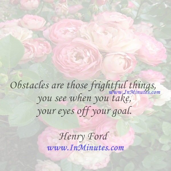 Obstacles are those frightful things you see when you take your eyes off your goal.Henry Ford