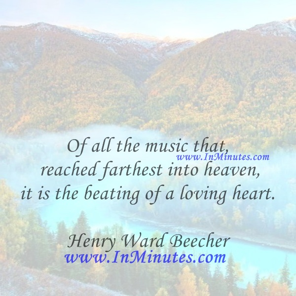 Of all the music that reached farthest into heaven, it is the beating of a loving heart.Henry Ward Beecher