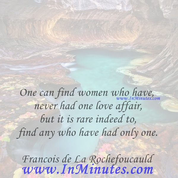 One can find women who have never had one love affair, but it is rare indeed to find any who have had only one.Francois de La Rochefoucauld