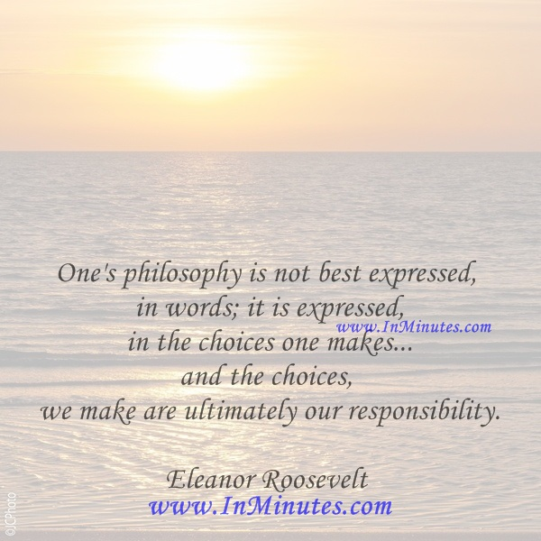 One's philosophy is not best expressed in words; it is expressed in the choices one makes... and the choices we make are ultimately our responsibility.Eleanor Roosevelt