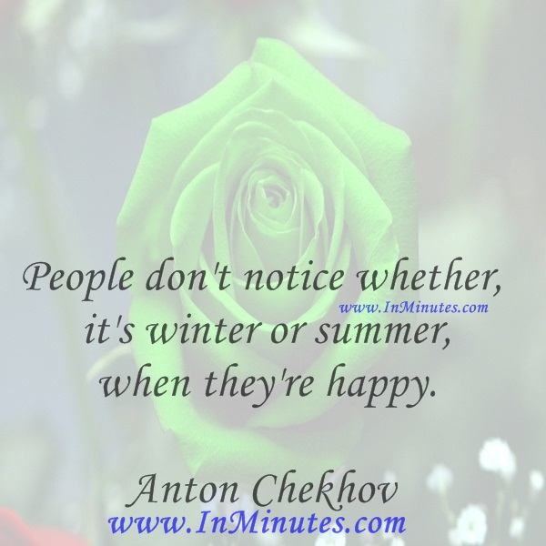 People don't notice whether it's winter or summer when they're happy.Anton Chekhov