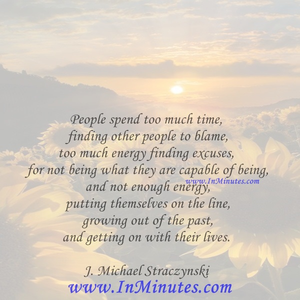 People spend too much time finding other people to blame, too much energy finding excuses for not being what they are capable of being, and not enough energy putting themselves on the line, growing out of the past, and getting on with their lives.J. Michael Straczynski