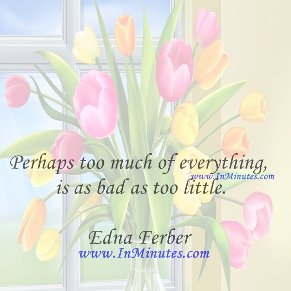 Perhaps too much of everything is as bad as too little.Edna Ferber