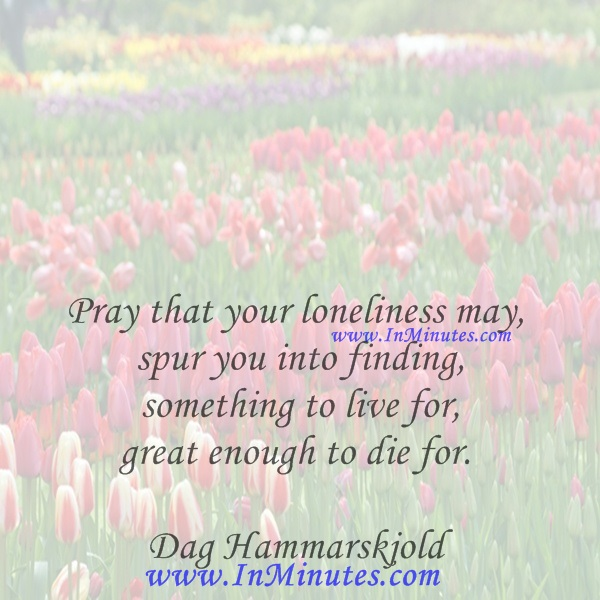 Pray that your loneliness may spur you into finding something to live for, great enough to die for.Dag Hammarskjold