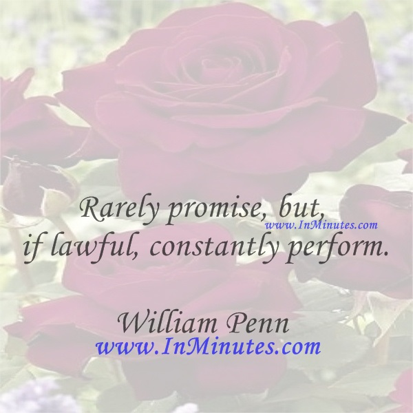 Rarely promise, but, if lawful, constantly perform.William Penn
