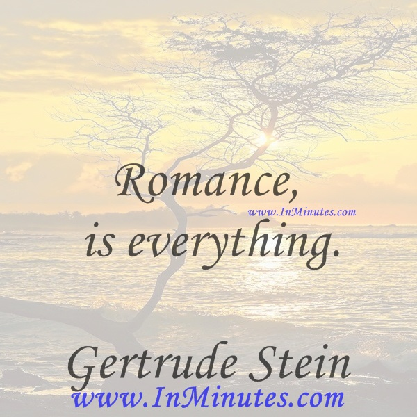 Romance is everything.Gertrude Stein