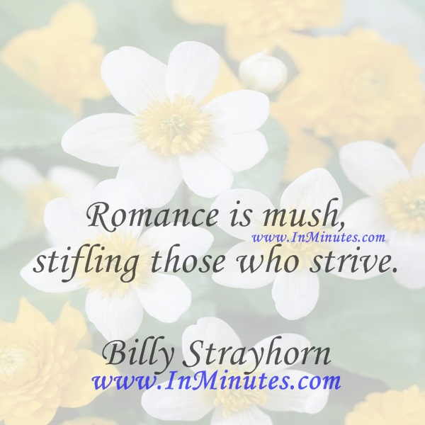 Romance is mush, stifling those who strive.Billy Strayhorn
