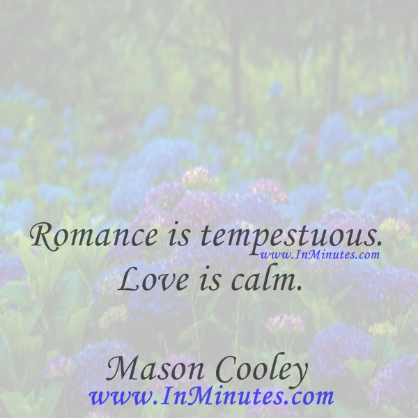 Romance is tempestuous. Love is calm.Mason Cooley