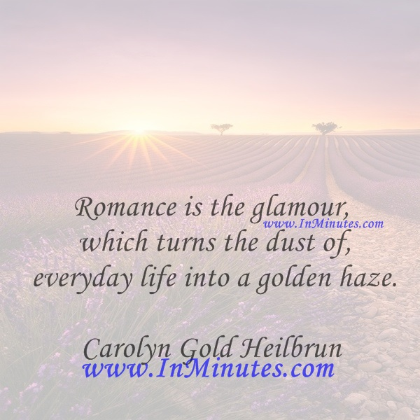 Romance is the glamour which turns the dust of everyday life into a golden haze.Carolyn Gold Heilbrun