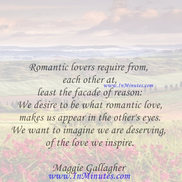 Romantic lovers require from each other at least the facade of reason We desire to be what romantic love makes us appear in the other's eyes. We want to imagine we are deserving of the love we inspire.Maggie Gallagher