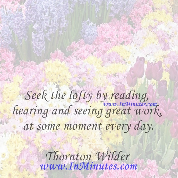 Seek the lofty by reading, hearing and seeing great work at some moment every day.Thornton Wilder