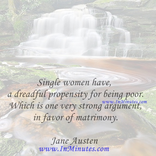 Single women have a dreadful propensity for being poor. Which is one very strong argument in favor of matrimony.Jane Austen