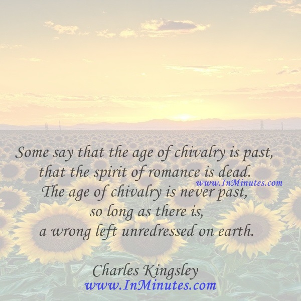 Some say that the age of chivalry is past, that the spirit of romance is dead. The age of chivalry is never past, so long as there is a wrong left unredressed on earth.Charles Kingsley