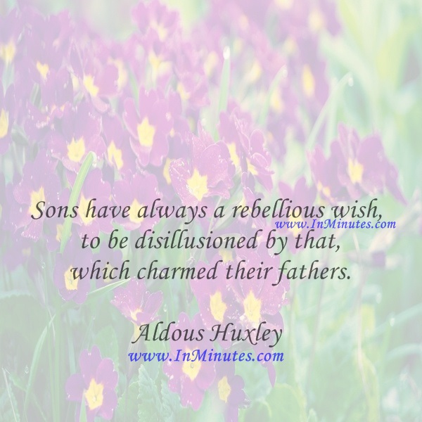 Sons have always a rebellious wish to be disillusioned by that which charmed their fathers.Aldous Huxley