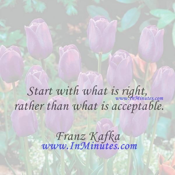 Start with what is right rather than what is acceptable.Franz Kafka