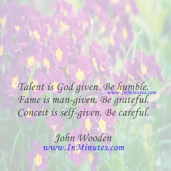 Talent is God given. Be humble. Fame is man-given. Be grateful. Conceit is self-given. Be careful.John Wooden