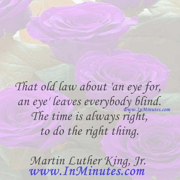 That old law about 'an eye for an eye' leaves everybody blind. The time is always right to do the right thing.Martin Luther King, Jr.