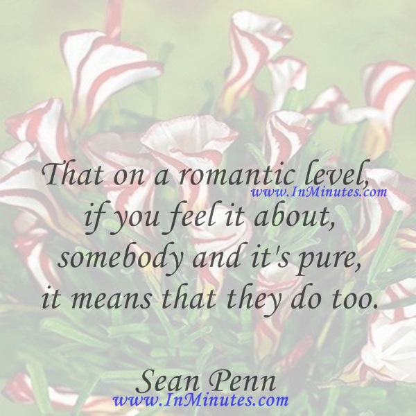 That on a romantic level, if you feel it about somebody and it's pure, it means that they do too.Sean Penn