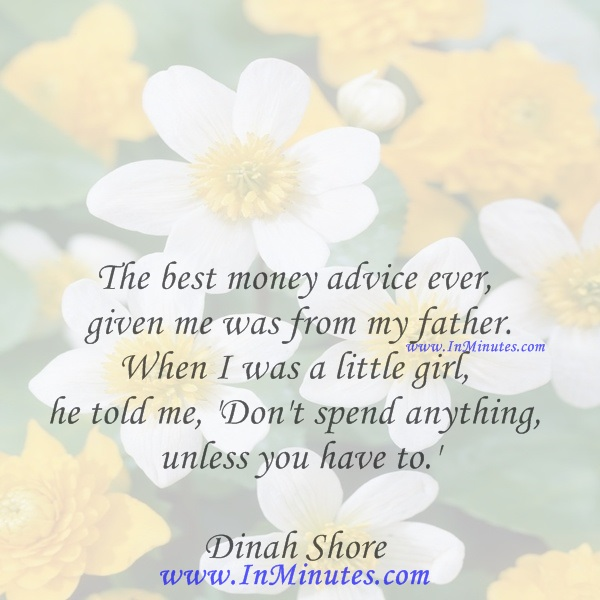 The best money advice ever given me was from my father. When I was a little girl, he told me, 'Don't spend anything unless you have to.'Dinah Shore