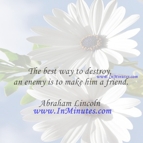 The best way to destroy an enemy is to make him a friend.Abraham Lincoln