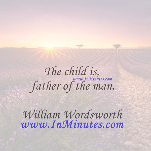 The child is father of the man.William Wordsworth
