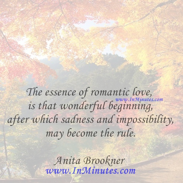 The essence of romantic love is that wonderful beginning, after which sadness and impossibility may become the rule. Anita Brookner