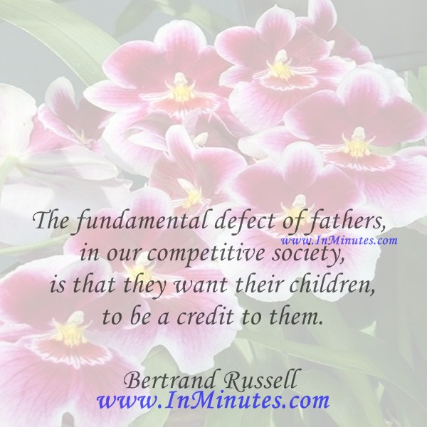 The fundamental defect of fathers, in our competitive society, is that they want their children to be a credit to them.Bertrand Russell