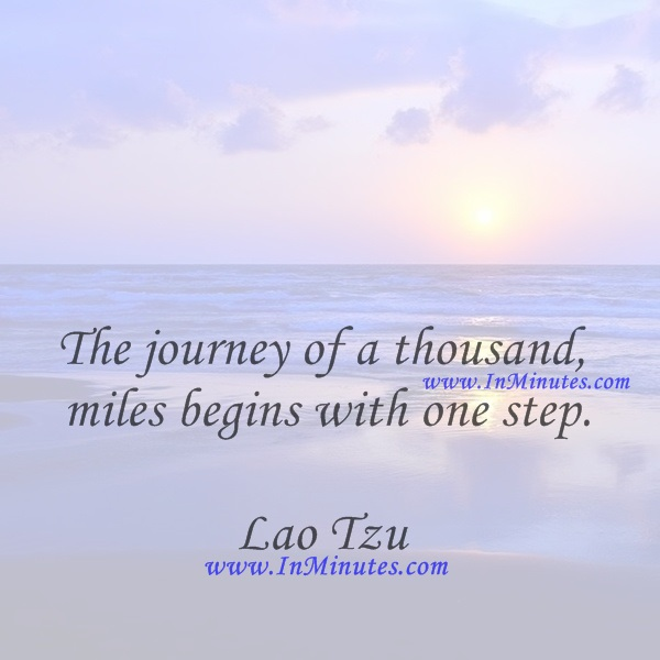 The journey of a thousand miles begins with one step.Lao Tzu